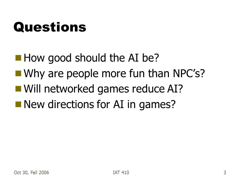 Oct 30, Fall 2006IAT 4103 Questions  How good should the AI be.
