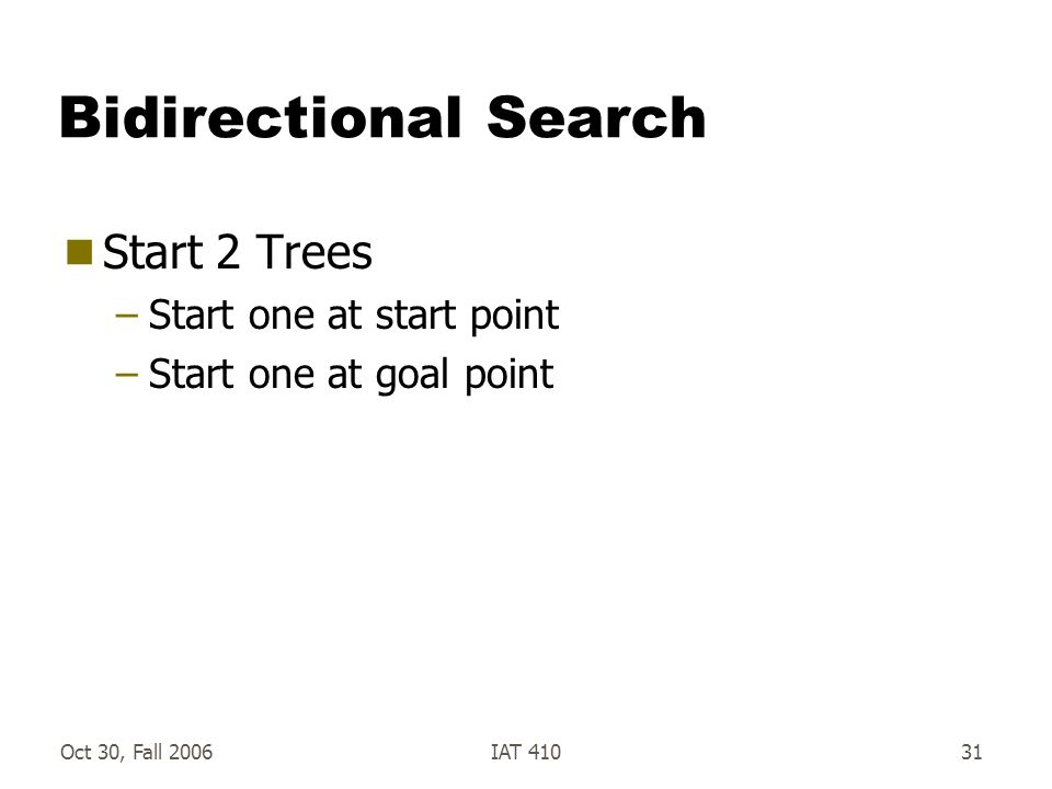 Oct 30, Fall 2006IAT 41031 Bidirectional Search  Start 2 Trees –Start one at start point –Start one at goal point