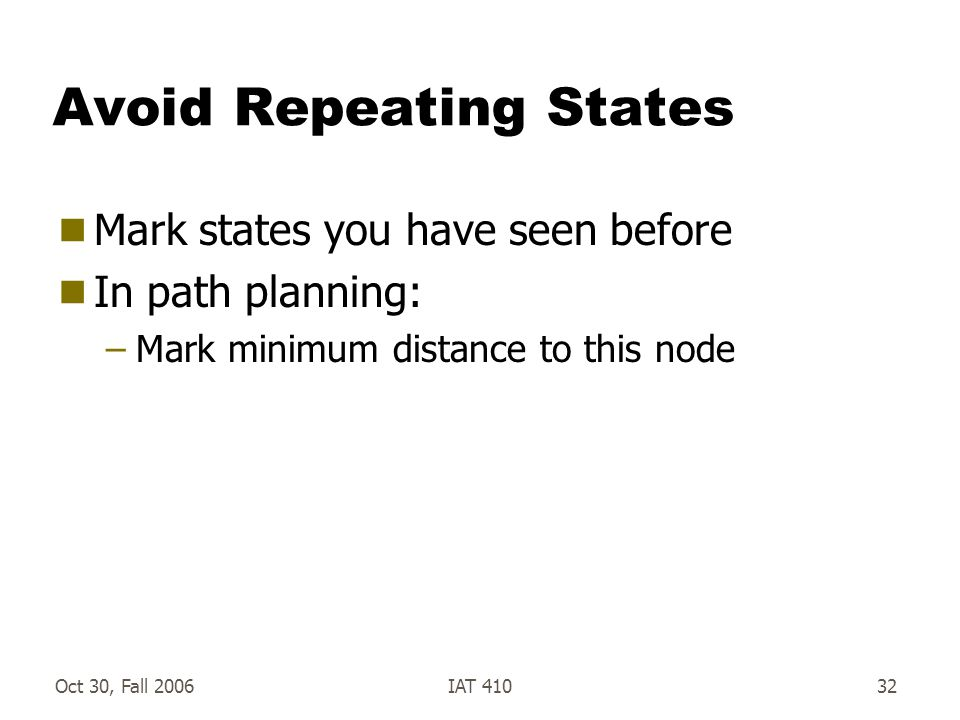Oct 30, Fall 2006IAT 41032 Avoid Repeating States  Mark states you have seen before  In path planning: –Mark minimum distance to this node