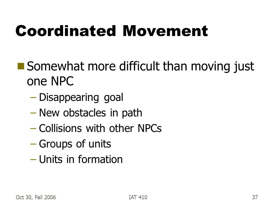 Oct 30, Fall 2006IAT 41037 Coordinated Movement  Somewhat more difficult than moving just one NPC –Disappearing goal –New obstacles in path –Collisions with other NPCs –Groups of units –Units in formation