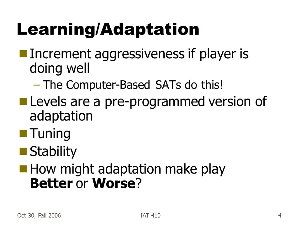 Oct 30, Fall 2006IAT 4104 Learning/Adaptation  Increment aggressiveness if player is doing well –The Computer-Based SATs do this.