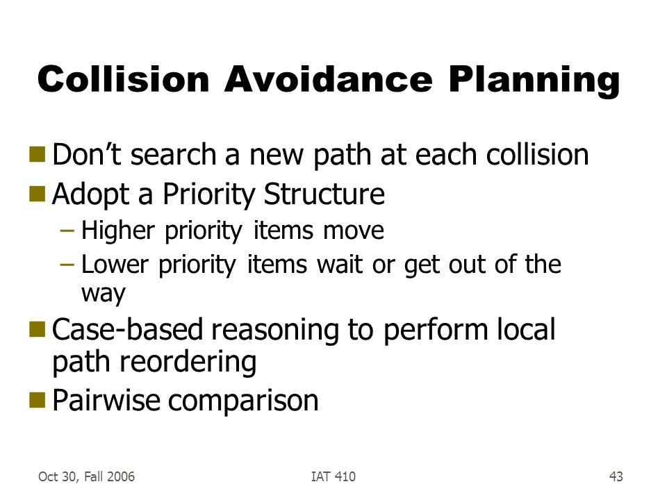 Oct 30, Fall 2006IAT 41043 Collision Avoidance Planning  Don't search a new path at each collision  Adopt a Priority Structure –Higher priority items move –Lower priority items wait or get out of the way  Case-based reasoning to perform local path reordering  Pairwise comparison