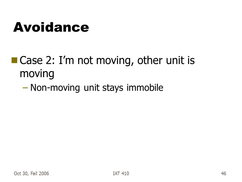 Oct 30, Fall 2006IAT 41046 Avoidance  Case 2: I'm not moving, other unit is moving –Non-moving unit stays immobile