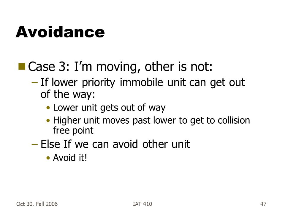 Oct 30, Fall 2006IAT 41047 Avoidance  Case 3: I'm moving, other is not: –If lower priority immobile unit can get out of the way: Lower unit gets out of way Higher unit moves past lower to get to collision free point –Else If we can avoid other unit Avoid it!