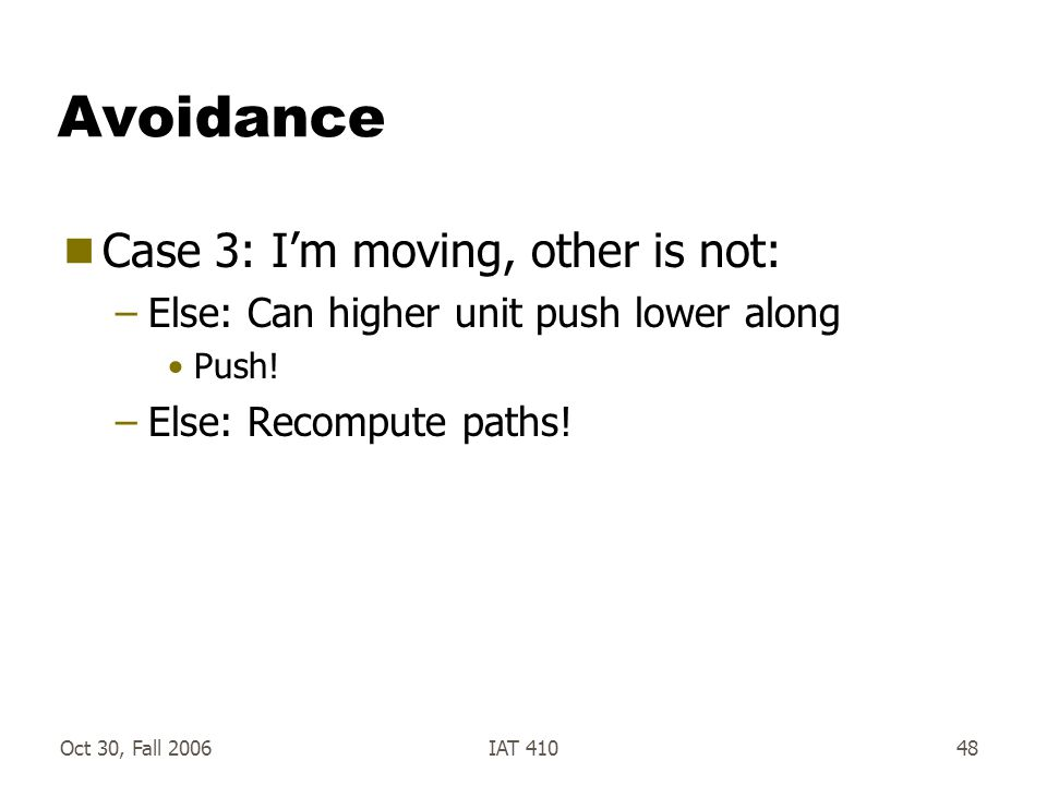 Oct 30, Fall 2006IAT 41048 Avoidance  Case 3: I'm moving, other is not: –Else: Can higher unit push lower along Push.