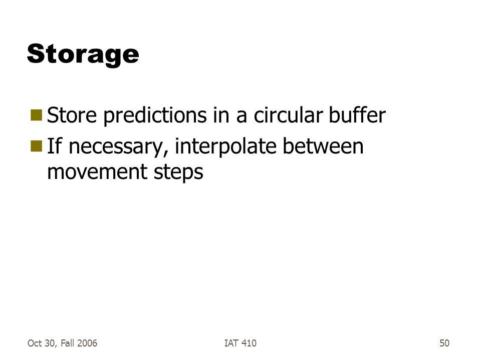 Oct 30, Fall 2006IAT 41050 Storage  Store predictions in a circular buffer  If necessary, interpolate between movement steps