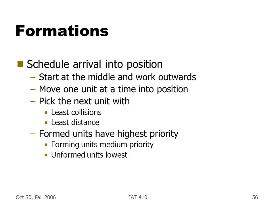 Oct 30, Fall 2006IAT 41056 Formations  Schedule arrival into position –Start at the middle and work outwards –Move one unit at a time into position –Pick the next unit with Least collisions Least distance –Formed units have highest priority Forming units medium priority Unformed units lowest