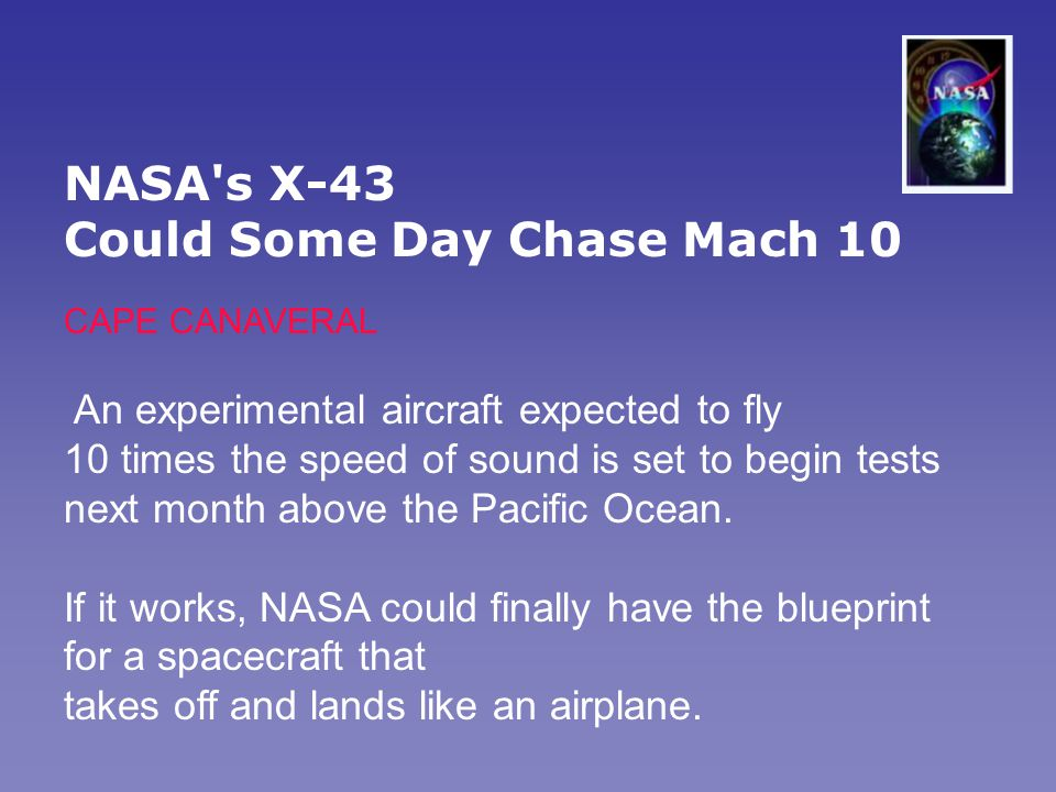 NASA s X-43 Could Some Day Chase Mach 10 CAPE CANAVERAL An experimental aircraft expected to fly 10 times the speed of sound is set to begin tests next month above the Pacific Ocean.