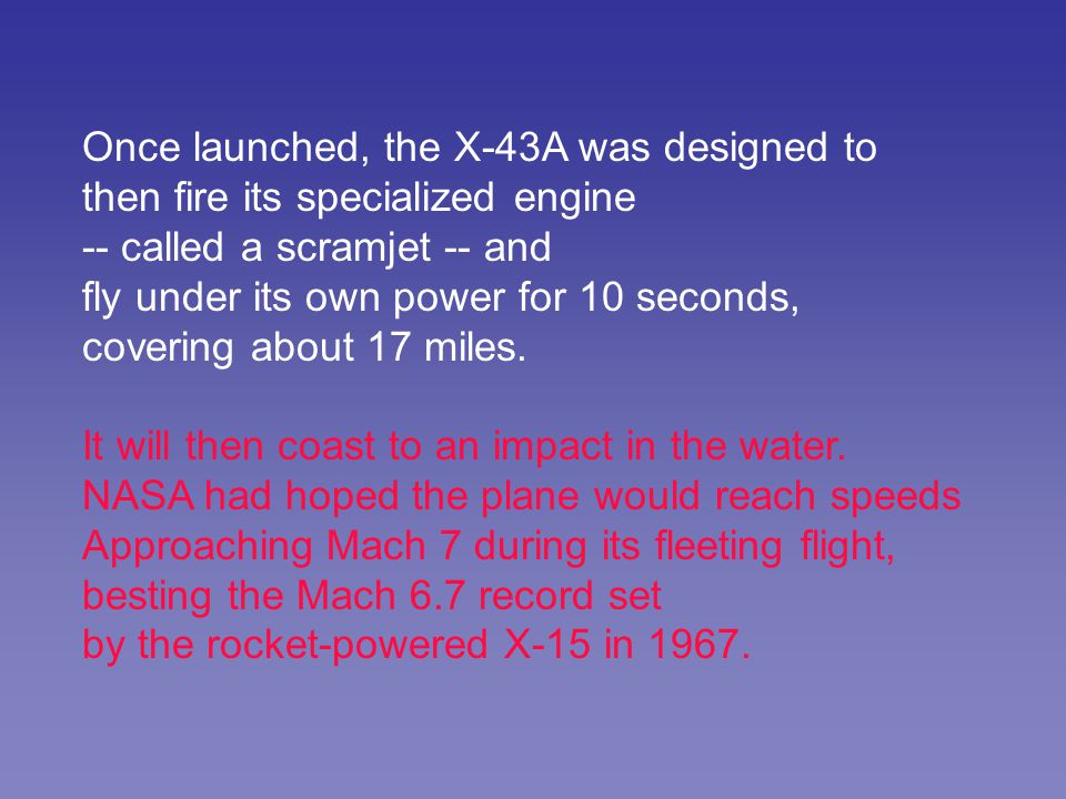 Once launched, the X-43A was designed to then fire its specialized engine -- called a scramjet -- and fly under its own power for 10 seconds, covering about 17 miles.