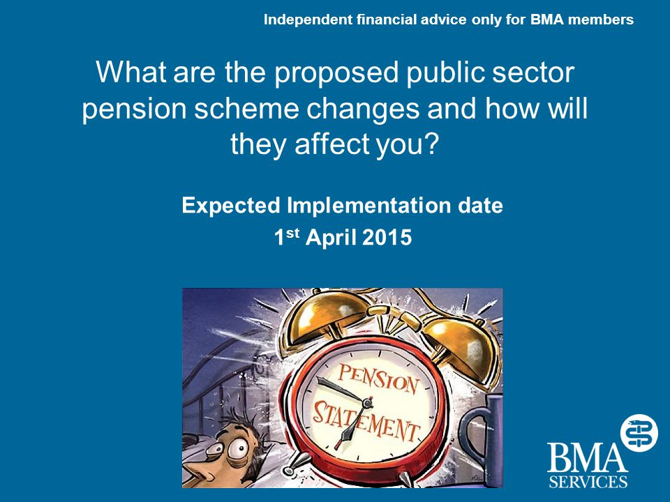 Independent financial advice only for BMA members What are the proposed public sector pension scheme changes and how will they affect you.