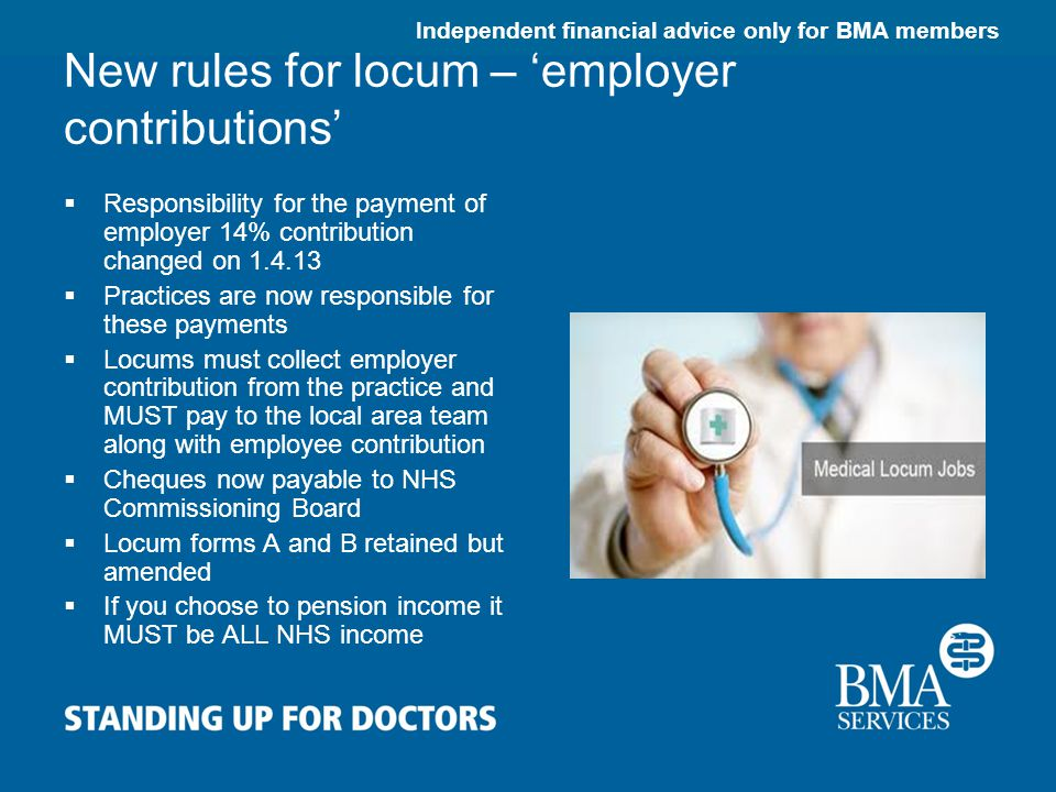 Independent financial advice only for BMA members New rules for locum – 'employer contributions'  Responsibility for the payment of employer 14% contribution changed on 1.4.13  Practices are now responsible for these payments  Locums must collect employer contribution from the practice and MUST pay to the local area team along with employee contribution  Cheques now payable to NHS Commissioning Board  Locum forms A and B retained but amended  If you choose to pension income it MUST be ALL NHS income