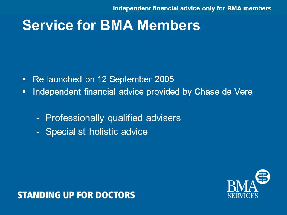 Independent financial advice only for BMA members Service for BMA Members  Re-launched on 12 September 2005  Independent financial advice provided by Chase de Vere -Professionally qualified advisers -Specialist holistic advice