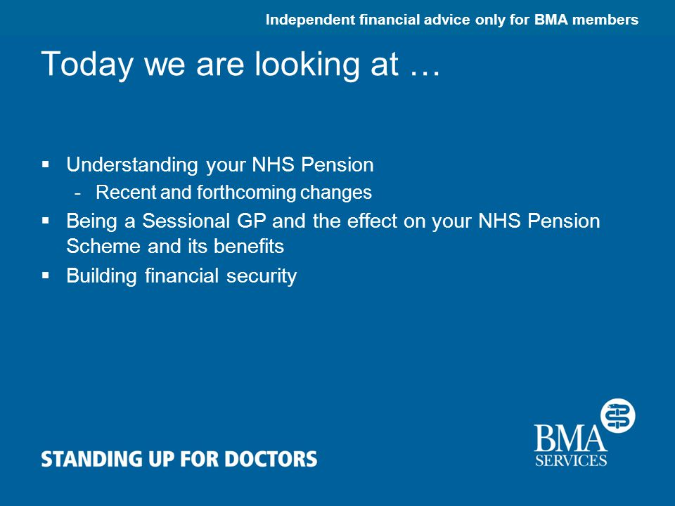Independent financial advice only for BMA members Today we are looking at …  Understanding your NHS Pension -Recent and forthcoming changes  Being a Sessional GP and the effect on your NHS Pension Scheme and its benefits  Building financial security