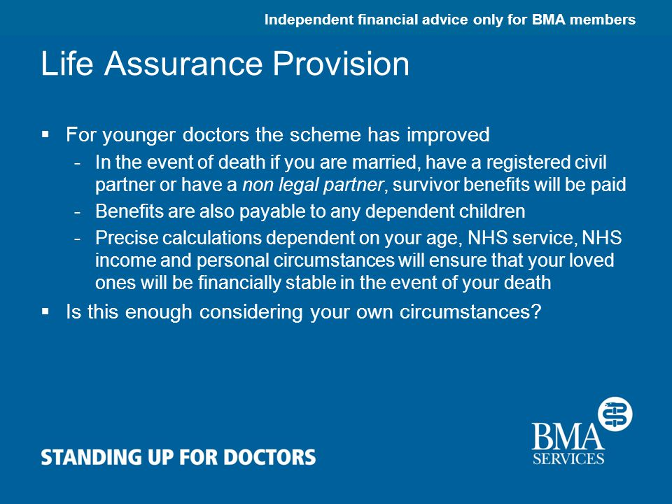 Independent financial advice only for BMA members Life Assurance Provision  For younger doctors the scheme has improved -In the event of death if you are married, have a registered civil partner or have a non legal partner, survivor benefits will be paid -Benefits are also payable to any dependent children -Precise calculations dependent on your age, NHS service, NHS income and personal circumstances will ensure that your loved ones will be financially stable in the event of your death  Is this enough considering your own circumstances