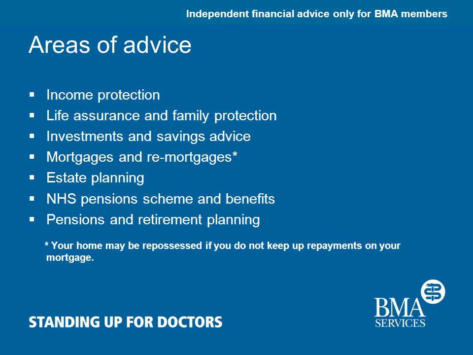 Independent financial advice only for BMA members Areas of advice  Income protection  Life assurance and family protection  Investments and savings advice  Mortgages and re-mortgages*  Estate planning  NHS pensions scheme and benefits  Pensions and retirement planning * Your home may be repossessed if you do not keep up repayments on your mortgage.