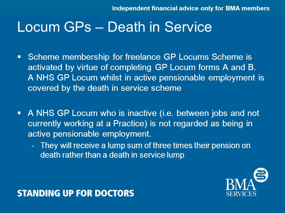 Independent financial advice only for BMA members Locum GPs – Death in Service  Scheme membership for freelance GP Locums Scheme is activated by virtue of completing GP Locum forms A and B.