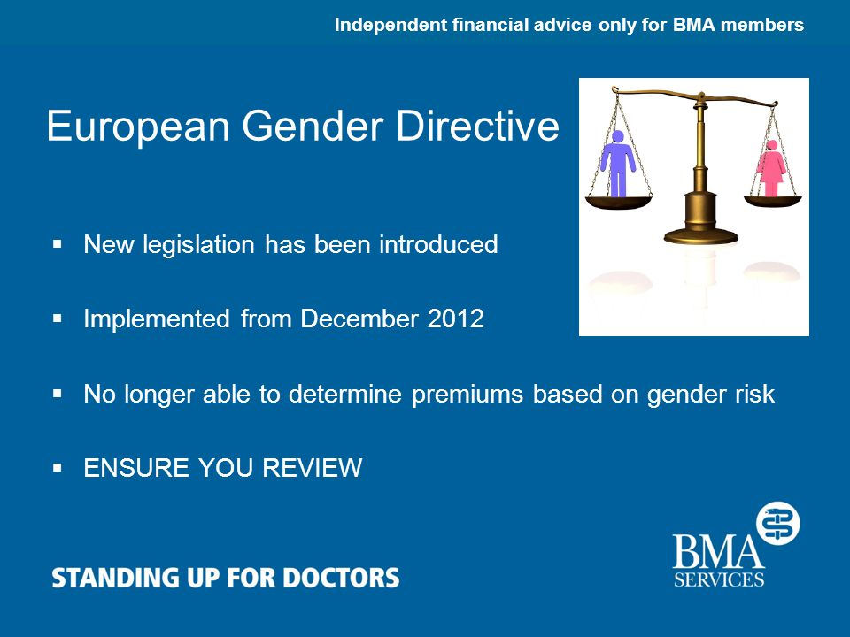 Independent financial advice only for BMA members European Gender Directive  New legislation has been introduced  Implemented from December 2012  No longer able to determine premiums based on gender risk  ENSURE YOU REVIEW
