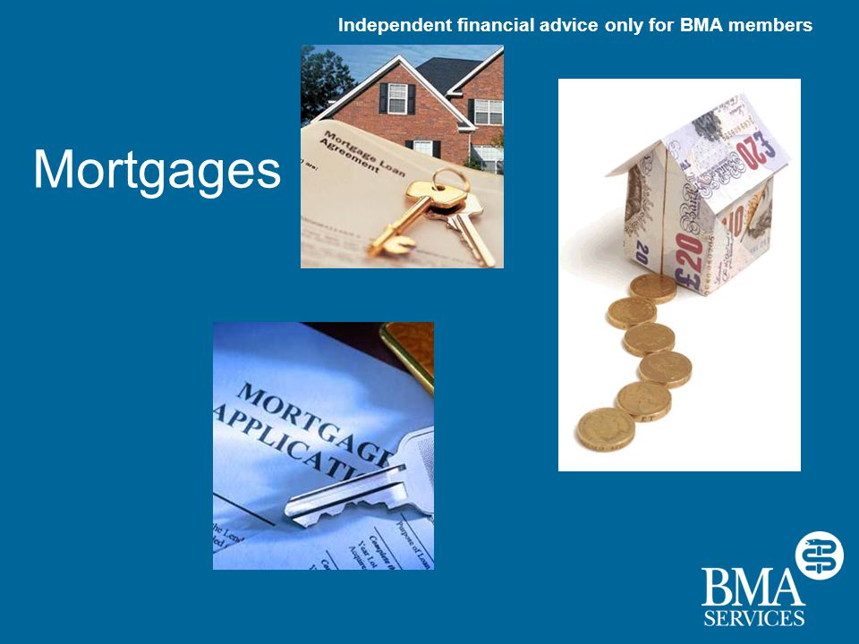 Independent financial advice only for BMA members Mortgages