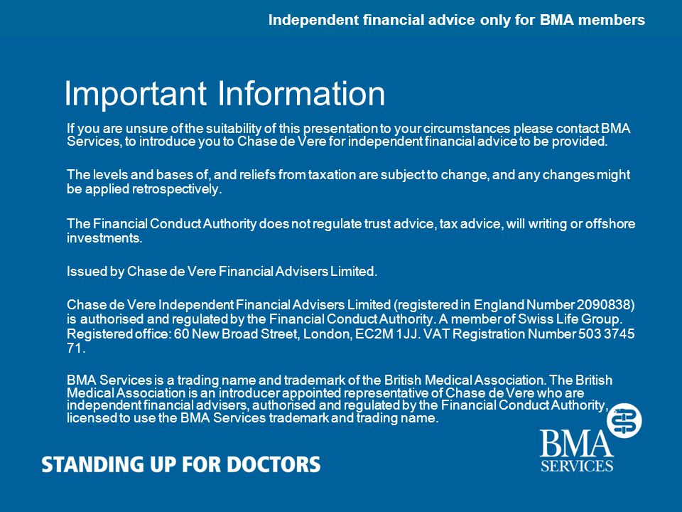 Independent financial advice only for BMA members Important Information If you are unsure of the suitability of this presentation to your circumstances please contact BMA Services, to introduce you to Chase de Vere for independent financial advice to be provided.
