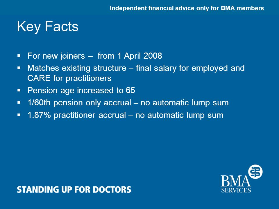 Independent financial advice only for BMA members Key Facts  For new joiners – from 1 April 2008  Matches existing structure – final salary for employed and CARE for practitioners  Pension age increased to 65  1/60th pension only accrual – no automatic lump sum  1.87% practitioner accrual – no automatic lump sum