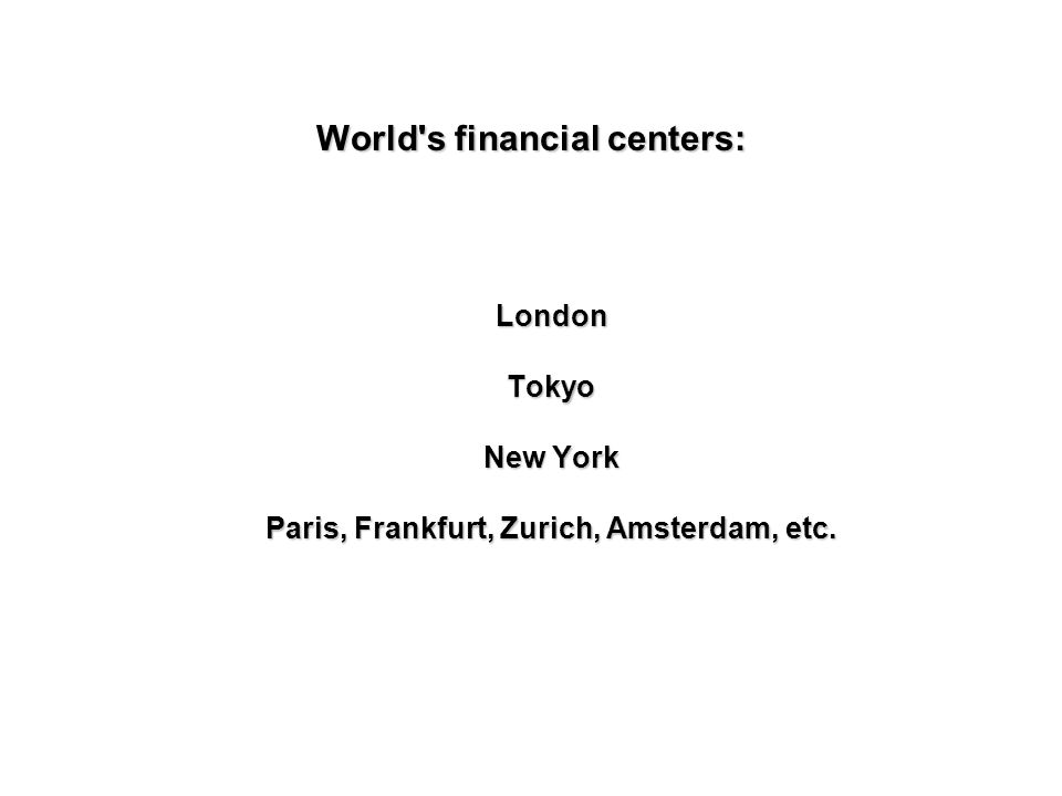 World s financial centers: London Tokyo New York Paris, Frankfurt, Zurich, Amsterdam, etc.