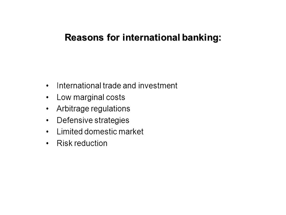 Reasons for international banking: International trade and investment Low marginal costs Arbitrage regulations Defensive strategies Limited domestic market Risk reduction