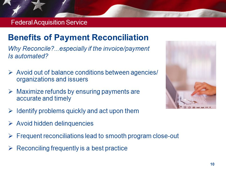 Federal Acquisition Service Benefits of Payment Reconciliation Why Reconcile?...especially if the invoice/payment Is automated.