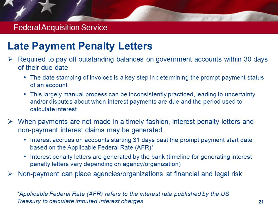 Federal Acquisition Service Late Payment Penalty Letters  Required to pay off outstanding balances on government accounts within 30 days of their due date  The date stamping of invoices is a key step in determining the prompt payment status of an account  This largely manual process can be inconsistently practiced, leading to uncertainty and/or disputes about when interest payments are due and the period used to calculate interest  When payments are not made in a timely fashion, interest penalty letters and non-payment interest claims may be generated  Interest accrues on accounts starting 31 days past the prompt payment start date based on the Applicable Federal Rate (AFR)*  Interest penalty letters are generated by the bank (timeline for generating interest penalty letters vary depending on agency/organization)  Non-payment can place agencies/organizations at financial and legal risk *Applicable Federal Rate (AFR) refers to the interest rate published by the US Treasury to calculate imputed interest charges 21