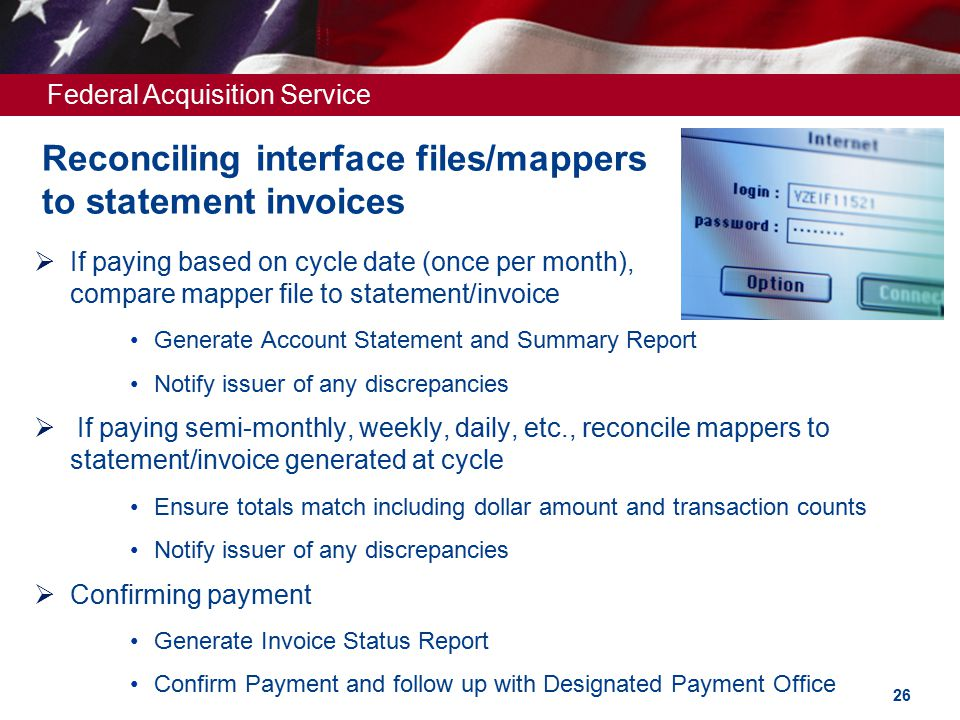 Federal Acquisition Service Reconciling interface files/mappers to statement invoices  If paying based on cycle date (once per month), compare mapper file to statement/invoice Generate Account Statement and Summary Report Notify issuer of any discrepancies  If paying semi-monthly, weekly, daily, etc., reconcile mappers to statement/invoice generated at cycle Ensure totals match including dollar amount and transaction counts Notify issuer of any discrepancies  Confirming payment Generate Invoice Status Report Confirm Payment and follow up with Designated Payment Office 26