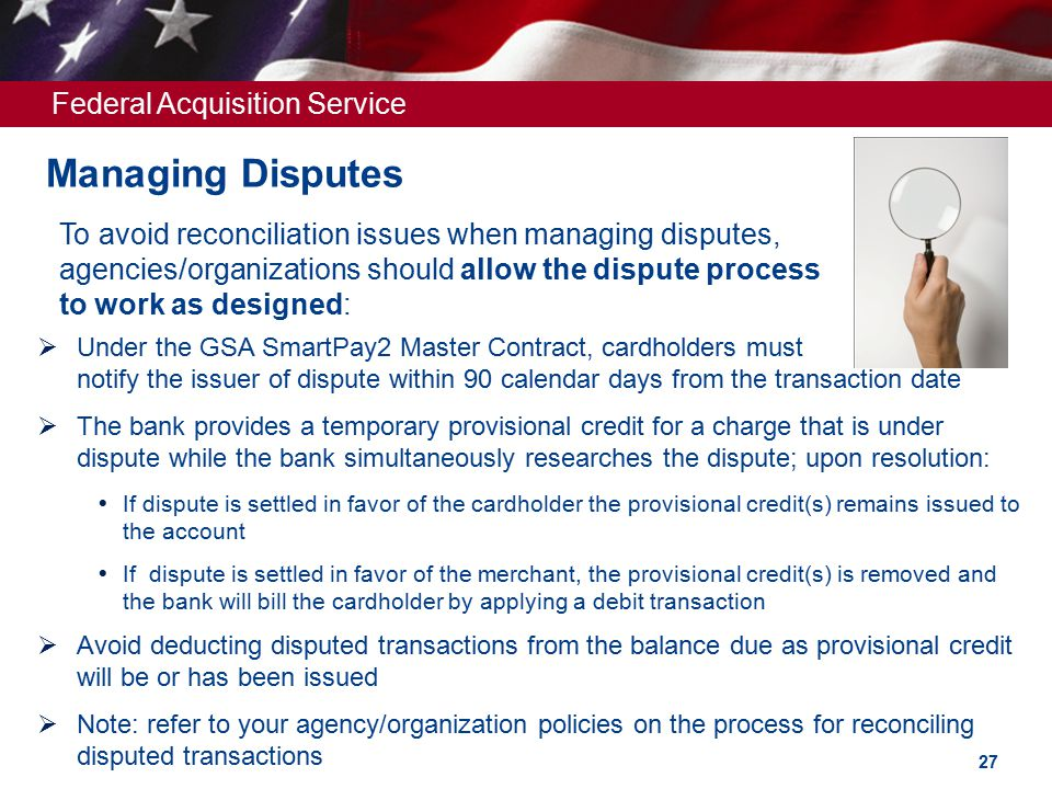 Federal Acquisition Service Managing Disputes To avoid reconciliation issues when managing disputes, agencies/organizations should allow the dispute process to work as designed:  Under the GSA SmartPay2 Master Contract, cardholders must notify the issuer of dispute within 90 calendar days from the transaction date  The bank provides a temporary provisional credit for a charge that is under dispute while the bank simultaneously researches the dispute; upon resolution:  If dispute is settled in favor of the cardholder the provisional credit(s) remains issued to the account  If dispute is settled in favor of the merchant, the provisional credit(s) is removed and the bank will bill the cardholder by applying a debit transaction  Avoid deducting disputed transactions from the balance due as provisional credit will be or has been issued  Note: refer to your agency/organization policies on the process for reconciling disputed transactions 27