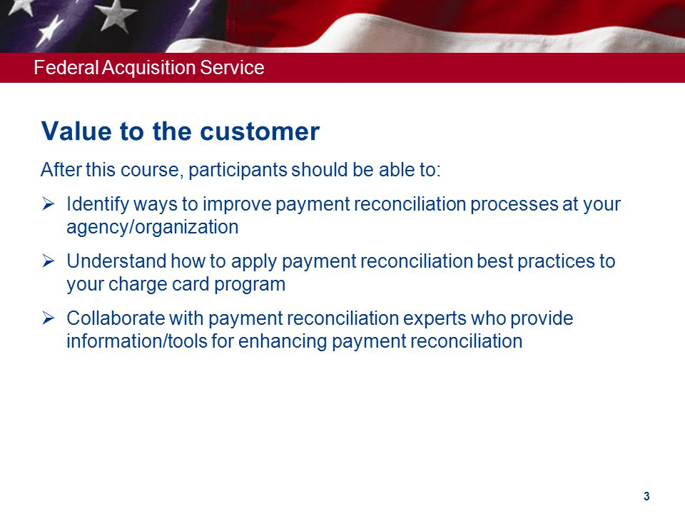 Federal Acquisition Service Value to the customer After this course, participants should be able to:  Identify ways to improve payment reconciliation processes at your agency/organization  Understand how to apply payment reconciliation best practices to your charge card program  Collaborate with payment reconciliation experts who provide information/tools for enhancing payment reconciliation 3