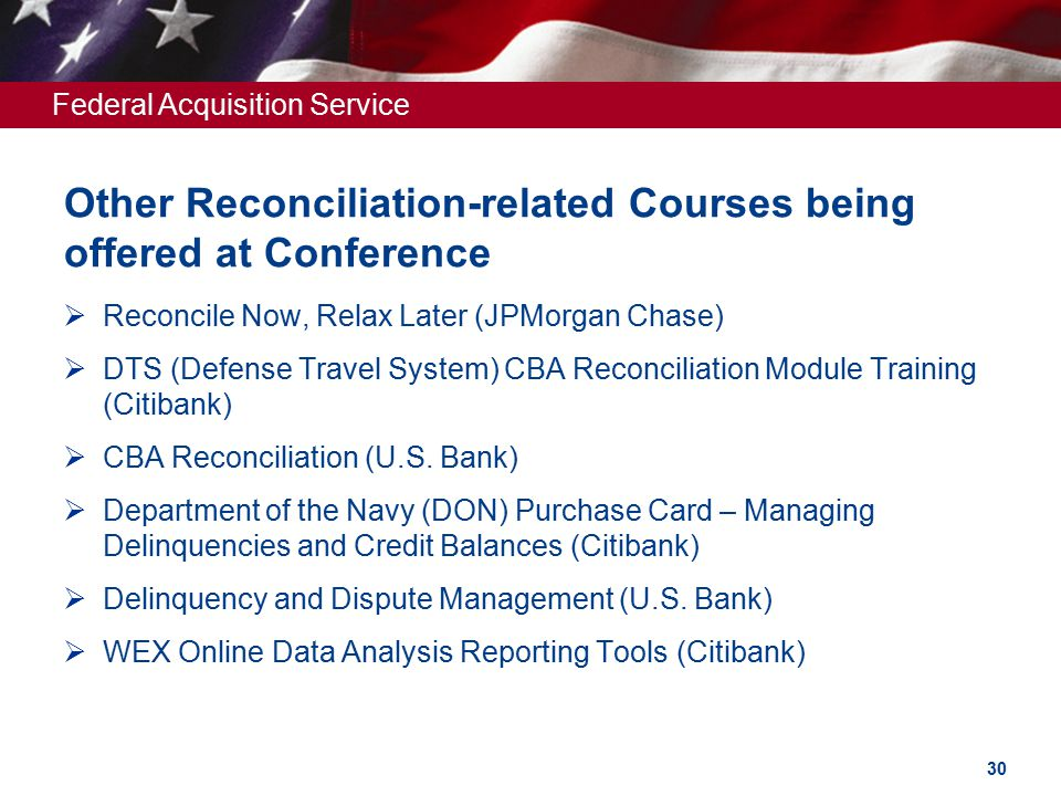 Federal Acquisition Service Other Reconciliation-related Courses being offered at Conference  Reconcile Now, Relax Later (JPMorgan Chase)  DTS (Defense Travel System) CBA Reconciliation Module Training (Citibank)  CBA Reconciliation (U.S.