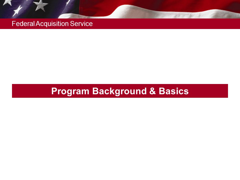 Federal Acquisition Service Program Background & Basics
