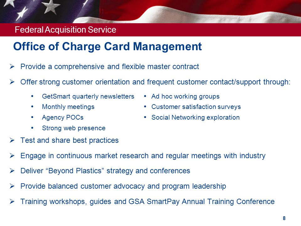 Federal Acquisition Service Office of Charge Card Management  Provide a comprehensive and flexible master contract  Offer strong customer orientation and frequent customer contact/support through:  Test and share best practices  Engage in continuous market research and regular meetings with industry  Deliver Beyond Plastics strategy and conferences  Provide balanced customer advocacy and program leadership  Training workshops, guides and GSA SmartPay Annual Training Conference  GetSmart quarterly newsletters  Monthly meetings  Agency POCs  Strong web presence  Ad hoc working groups  Customer satisfaction surveys  Social Networking exploration 8
