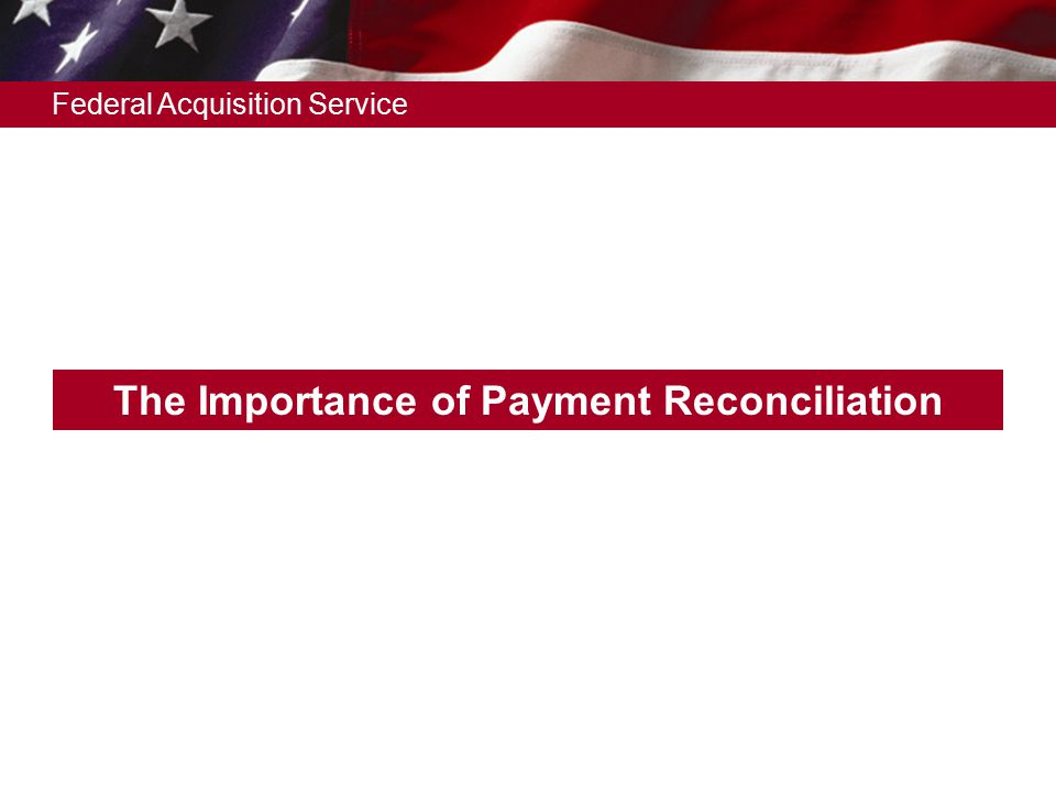 Federal Acquisition Service The Importance of Payment Reconciliation
