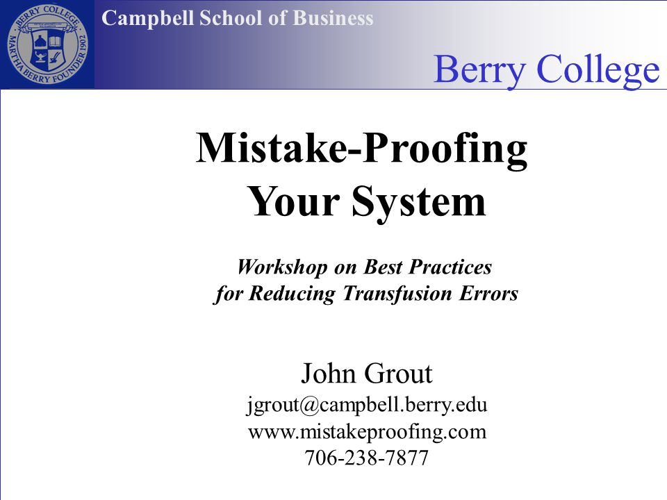 John Grout Mistake-Proofing Your System Workshop on Best Practices for Reducing Transfusion Errors John Grout jgrout@campbell.berry.edu www.mistakepro