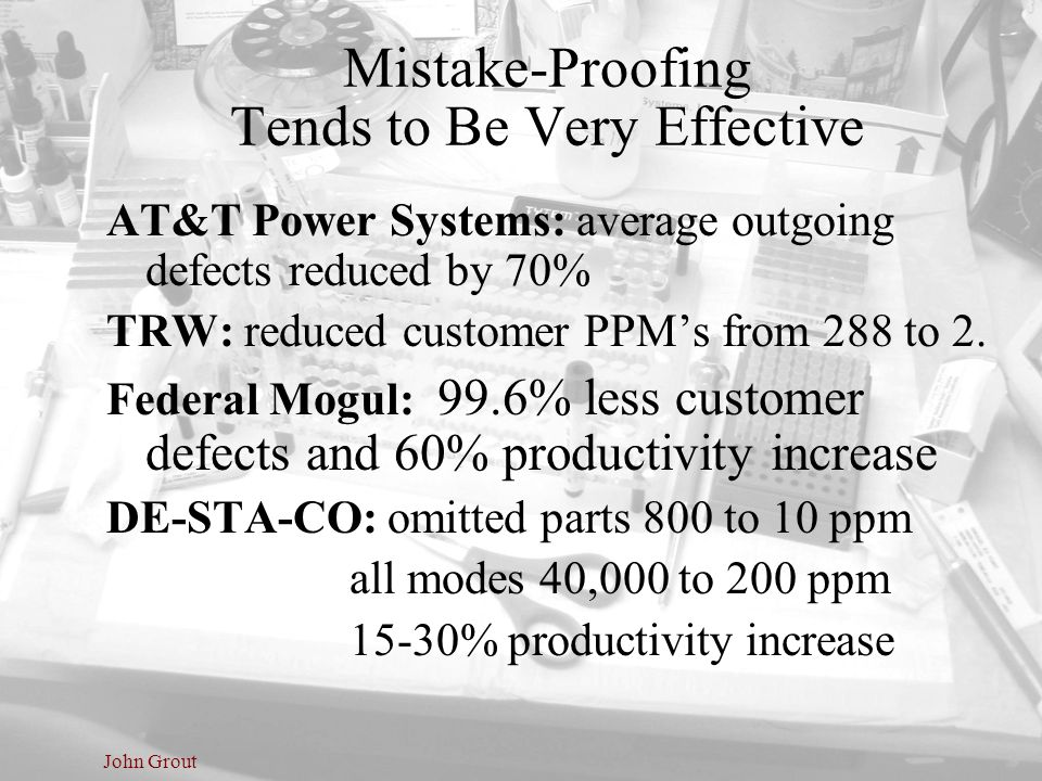 John Grout Mistake-Proofing Tends to Be Very Effective AT&T Power Systems: average outgoing defects reduced by 70% TRW: reduced customer PPM's from 28
