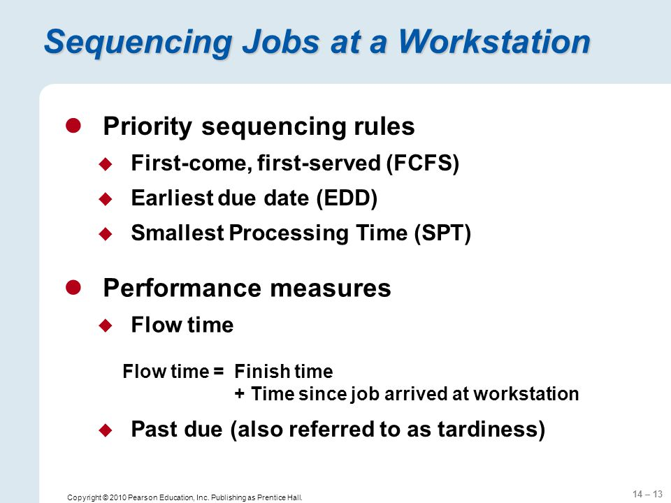 14 – 13 Copyright © 2010 Pearson Education, Inc. Publishing as Prentice Hall. Sequencing Jobs at a Workstation Performance measures  Flow time Priori