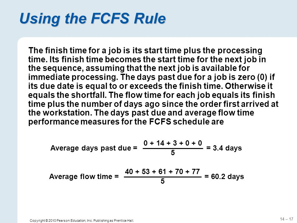 14 – 17 Copyright © 2010 Pearson Education, Inc. Publishing as Prentice Hall. Using the FCFS Rule The finish time for a job is its start time plus the