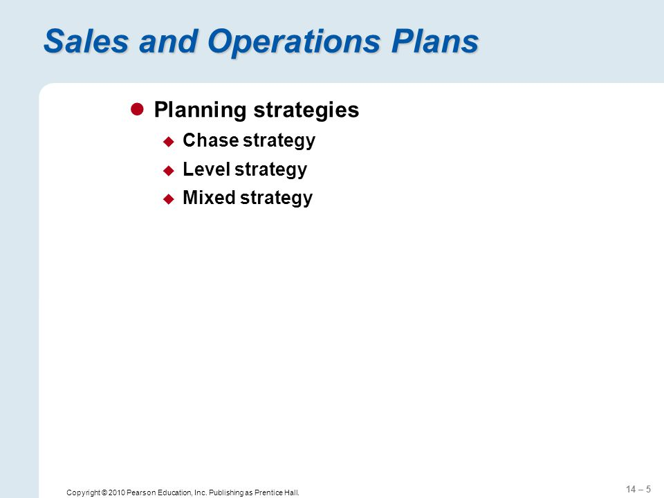 14 – 5 Copyright © 2010 Pearson Education, Inc. Publishing as Prentice Hall. Sales and Operations Plans Planning strategies  Chase strategy  Level s