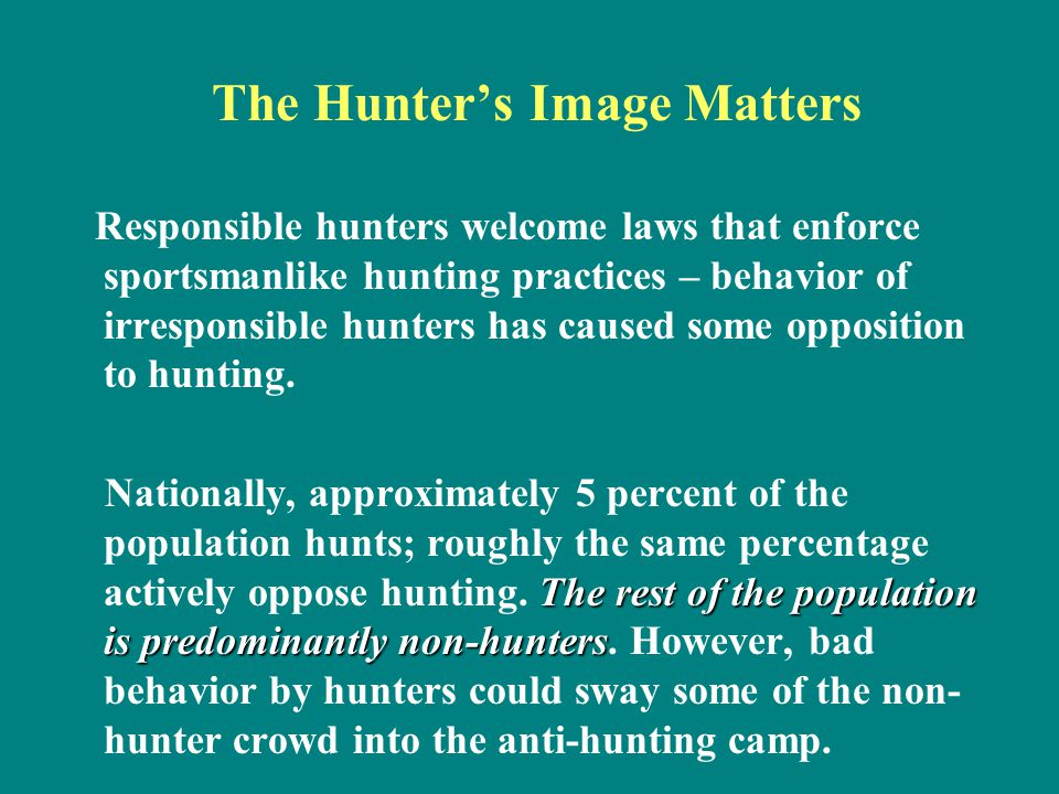 The Hunter's Image Matters Responsible hunters welcome laws that enforce sportsmanlike hunting practices – behavior of irresponsible hunters has cause