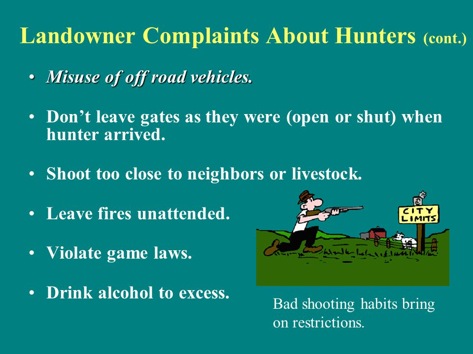 Landowner Complaints About Hunters (cont.) Misuse of off road vehicles.Misuse of off road vehicles. Don't leave gates as they were (open or shut) when