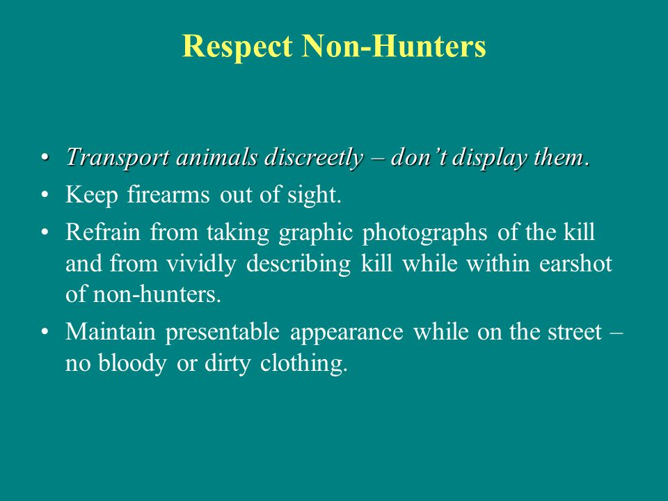 Respect Non-Hunters Transport animals discreetly – don't display them.Transport animals discreetly – don't display them. Keep firearms out of sight. R