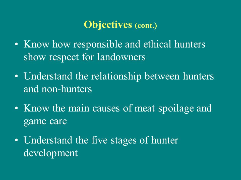 Objectives (cont.) Know how responsible and ethical hunters show respect for landowners Understand the relationship between hunters and non-hunters Kn