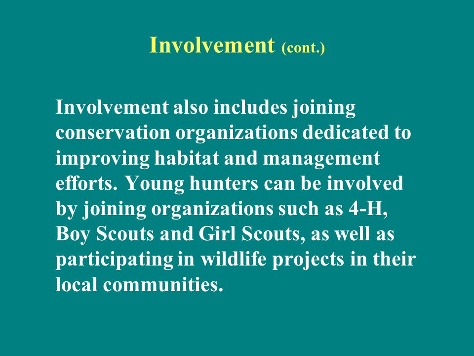 Involvement (cont.) Involvement also includes joining conservation organizations dedicated to improving habitat and management efforts. Young hunters