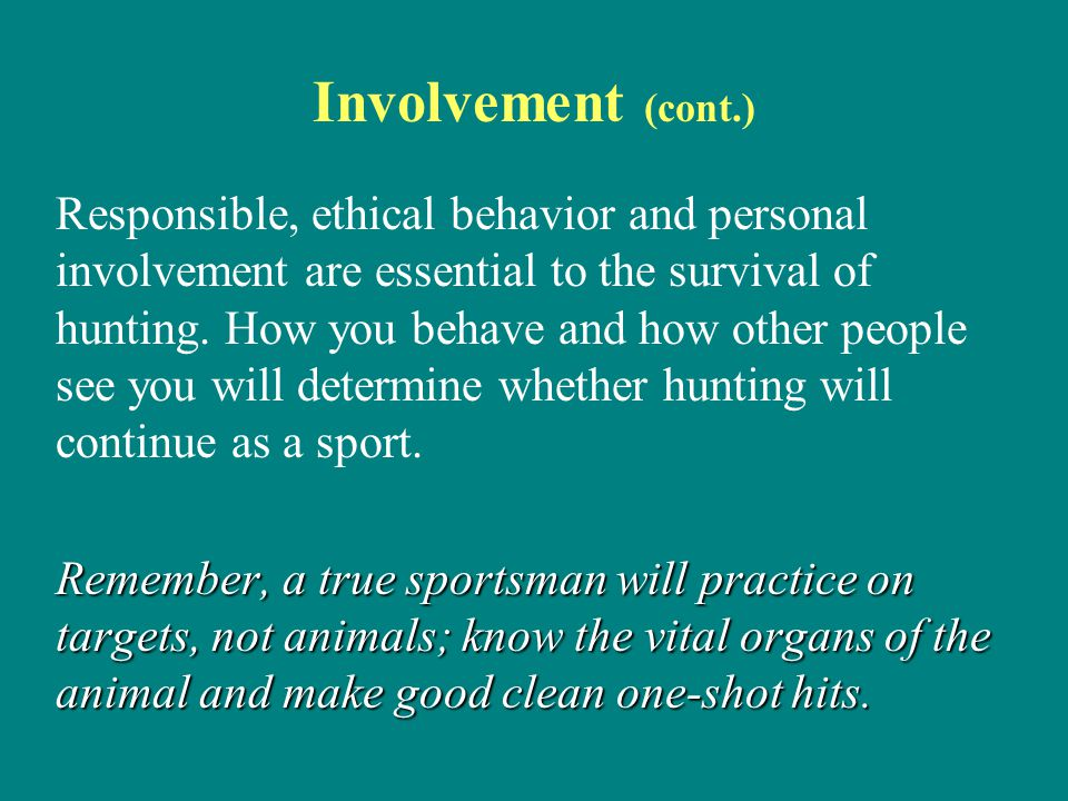 Involvement (cont.) Responsible, ethical behavior and personal involvement are essential to the survival of hunting. How you behave and how other peop