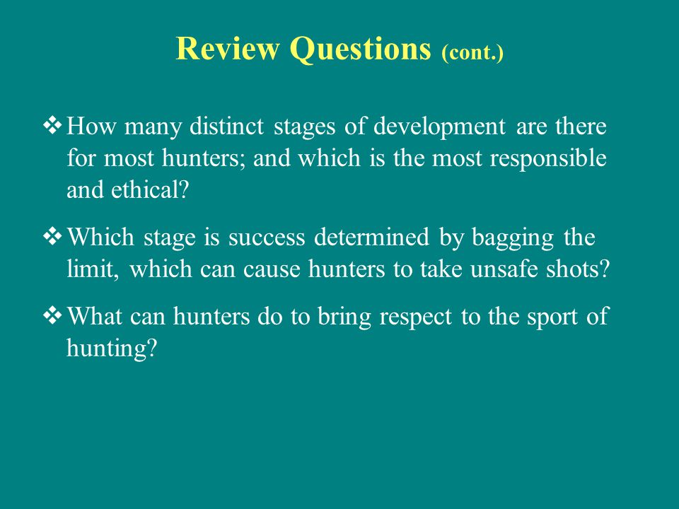 Review Questions (cont.)  How many distinct stages of development are there for most hunters; and which is the most responsible and ethical?  Which