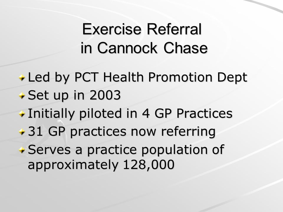 Exercise Referral in Cannock Chase Led by PCT Health Promotion Dept Set up in 2003 Initially piloted in 4 GP Practices 31 GP practices now referring Serves a practice population of approximately 128,000