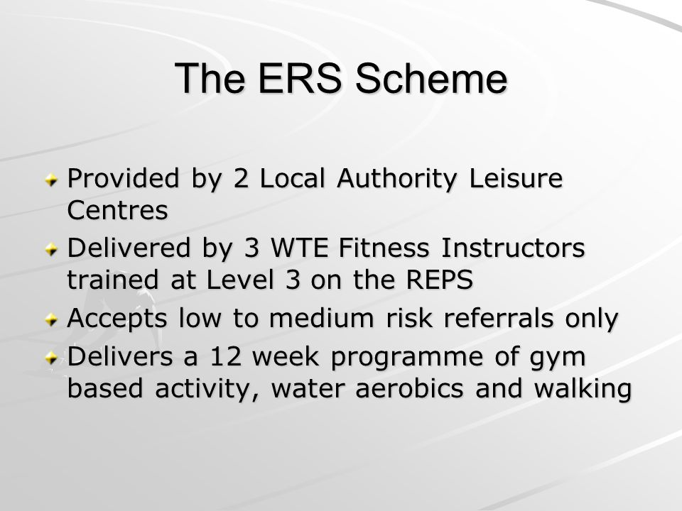 The ERS Scheme Provided by 2 Local Authority Leisure Centres Delivered by 3 WTE Fitness Instructors trained at Level 3 on the REPS Accepts low to medium risk referrals only Delivers a 12 week programme of gym based activity, water aerobics and walking
