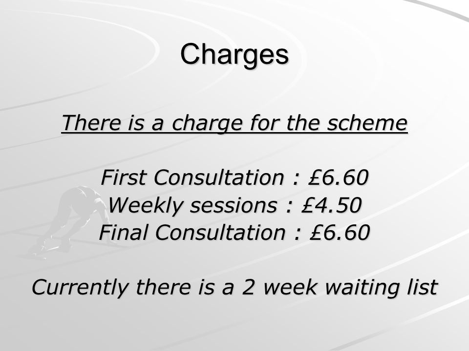 Charges There is a charge for the scheme First Consultation : £6.60 Weekly sessions : £4.50 Final Consultation : £6.60 Currently there is a 2 week waiting list